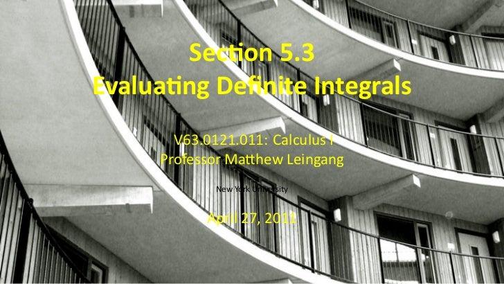 Sec on 5.3    Evalua ng Definite Integrals           V63.0121.011: Calculus I         Professor Ma hew Leingang            ...
