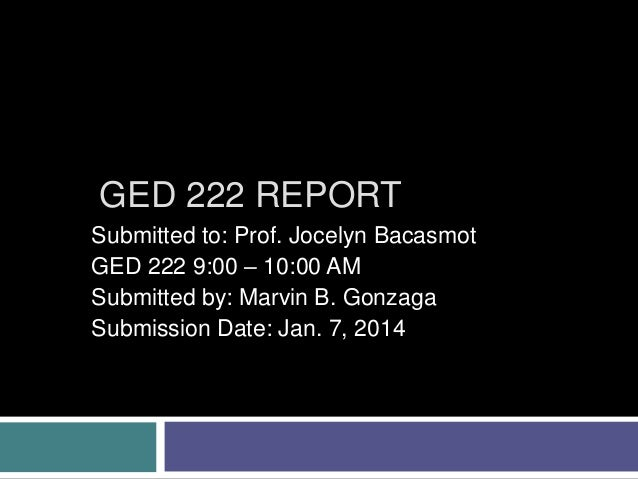 GED 222 REPORT Submitted to: Prof. Jocelyn Bacasmot GED 222 9:00 – 10:00 AM Submitted by: Marvin B. Gonzaga Submission Dat...