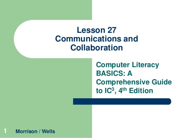 Lesson 27 Communications and Collaboration Computer Literacy BASICS: A Comprehensive Guide to IC3, 4th Edition  1  Morriso...
