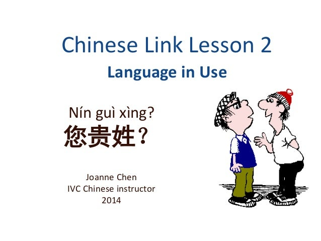 Chinese Link Lesson 2 Language in Use Nín guì xìng? 您贵姓? Joanne Chen IVC Chinese instructor 2014