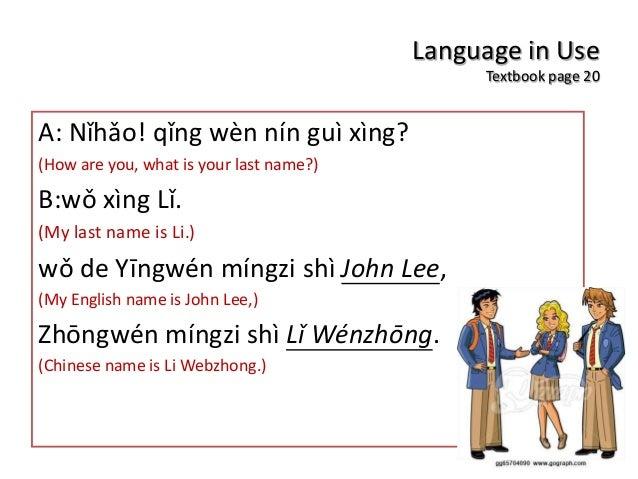 Language in Use Textbook page 20 A: Nǐhǎo! qǐng wèn nín guì xìng? (How are you, what is your last name?) B:wǒ xìng Lǐ. (My...