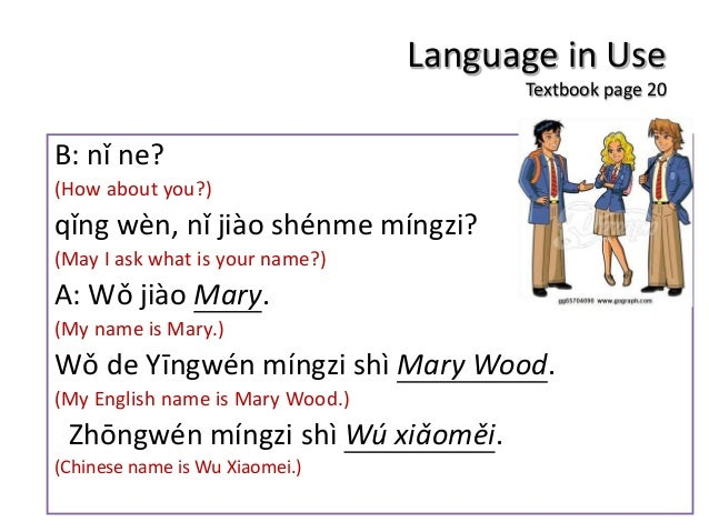 Language in Use Textbook page 20 B: nǐ ne? (How about you?) qǐng wèn, nǐ jiào shénme míngzi? (May I ask what is your name?...