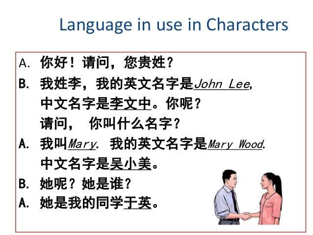 Language in use in Characters A. 你好!请问,您贵姓? B. 我姓李,我的英文名字是John Lee, 中文名字是李文中。你呢? 请问, 你叫什么名字? A. 我叫Mary. 我的英文名字是Mary Wood. ...