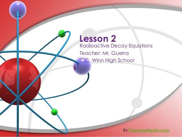 Lesson 2Radioactive Decay EquationsTeacher: Mr. GuerraC.C. Winn High School                By PresenterMedia.com