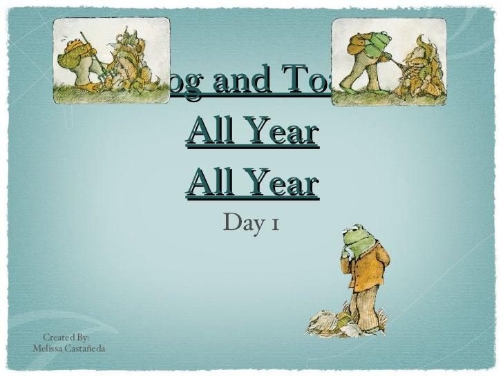 Frog and Toad  All Year All Year <ul><li>Day 1 </li></ul>Created By:  Melissa Castañeda