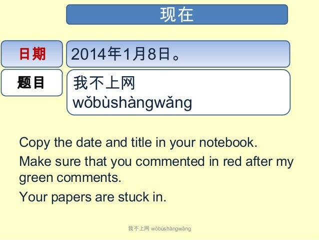 现在 日期  2014年1月8日。  题目  我不上网 wǒbùshàngwǎng   Copy the date and title in your notebook. Make sure that you commented in...