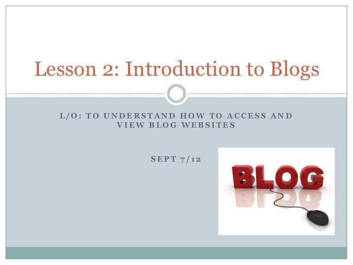 Lesson 2: Introduction to Blogs  L/O: TO UNDERSTAND HOW TO ACCESS AND            VIEW BLOG WEBSITES                SEPT 7/12