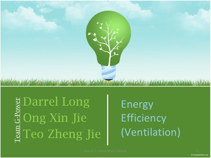 Darrel Long Ong Xin Jie Teo Zheng Jie Team G-Power Energy Efficiency (Ventilation) Lesson 1 Introductory Lecture
