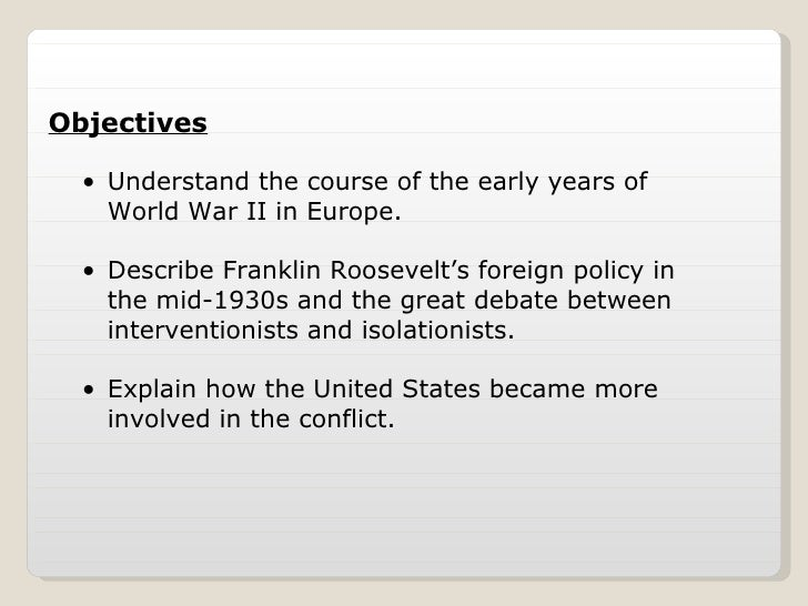 <ul><li>Understand the course of the early years of World War II in Europe. </li></ul><ul><li>Describe Franklin Roosevelt'...