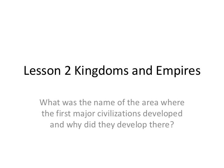 Lesson 2 Kingdoms and Empires  What was the name of the area where  the first major civilizations developed    and why did...