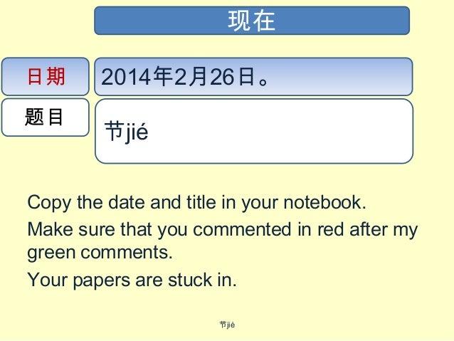 现在 日期 题目  2014年2月26日。 节jié  Copy the date and title in your notebook. Make sure that you commented in red after my green...