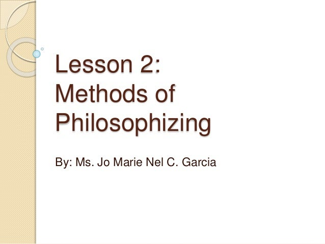 Lesson 2: Methods of Philosophizing By: Ms. Jo Marie Nel C. Garcia