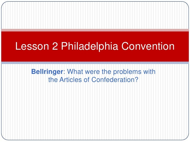 Lesson 2 Philadelphia Convention   Bellringer: What were the problems with         the Articles of Confederation?