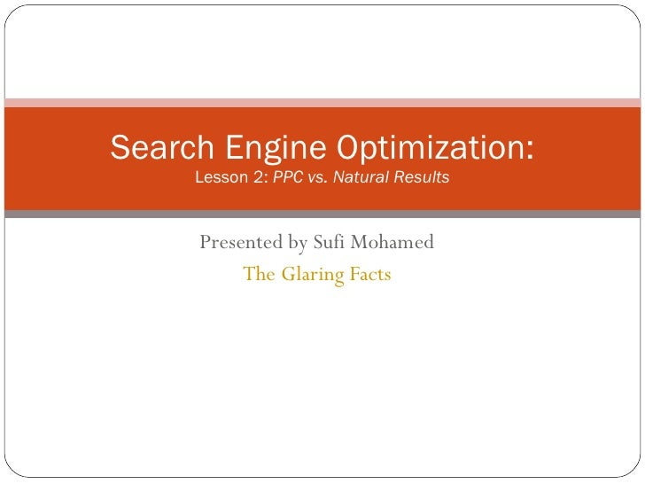 Presented by Sufi Mohamed The Glaring Facts Search Engine Optimization: Lesson 2:  PPC vs. Natural Results