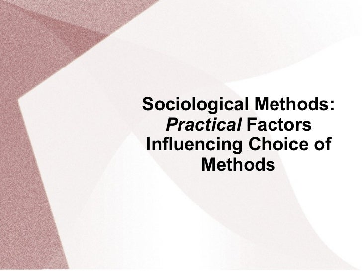 Sociological Methods:  Practical  Factors Influencing Choice of Methods