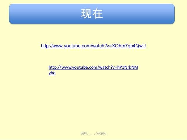 现在 http://www.youtube.com/watch?v=XOhm7qb4QwU  http://www.youtube.com/watch?v=hP1NrkNM ybo  我叫。。。Wǒjiào