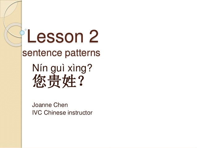 Lesson 2 sentence patterns Nín guì xìng? 您贵姓? Joanne Chen IVC Chinese instructor