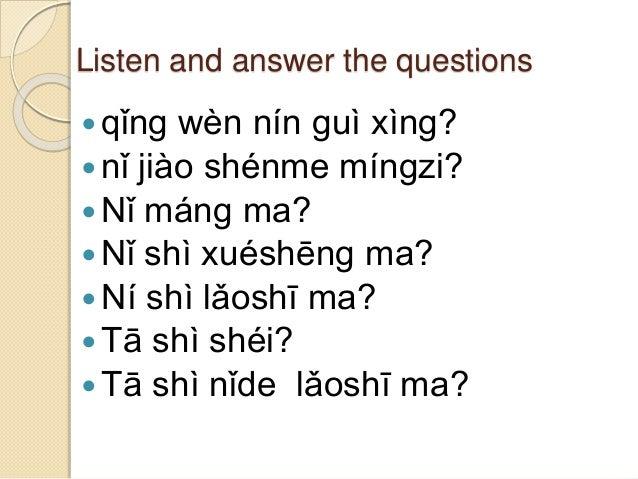 Listen and answer the questions qǐng wèn nín guì xìng? nǐ jiào shénme míngzi? Nǐ máng ma? Nǐ shì xuéshēng ma? Ní shì ...