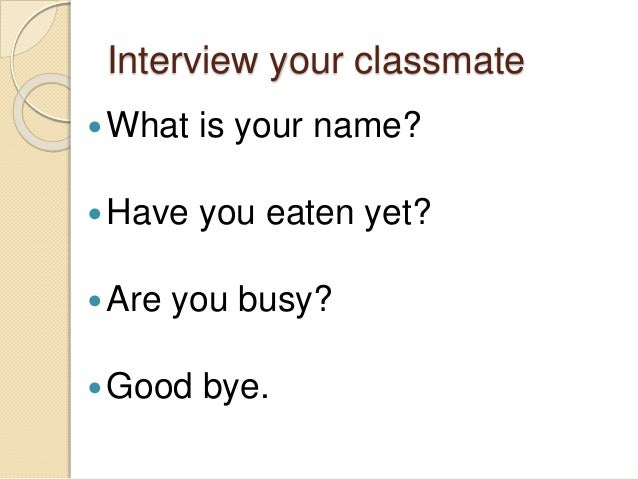 Interview your classmate What is your name? Have you eaten yet? Are you busy? Good bye.