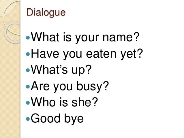 Dialogue What is your name? Have you eaten yet? What's up? Are you busy? Who is she? Good bye