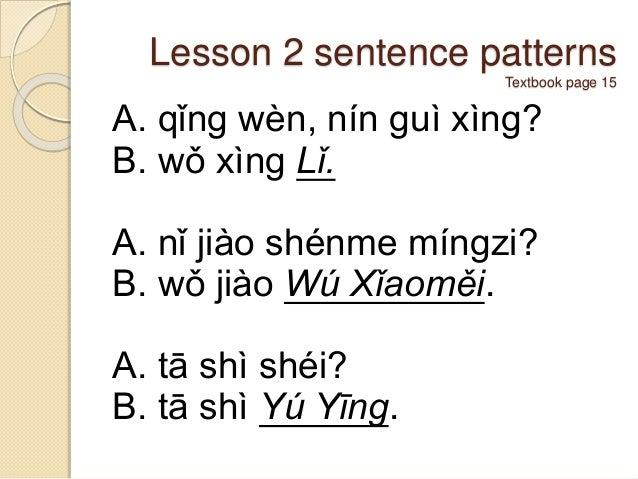 Lesson 2 sentence patterns Textbook page 15 A. qǐng wèn, nín guì xìng? B. wǒ xìng Lǐ. A. nǐ jiào shénme míngzi? B. wǒ jiào...