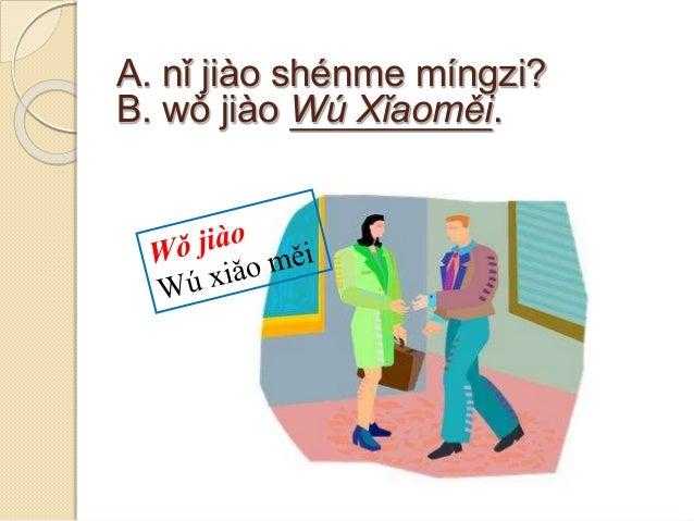 A. nǐ jiào shénme míngzi? B. wǒ jiào Wú Xǐaoměi.