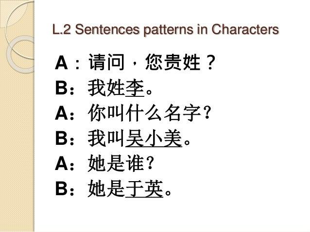 L.2 Sentences patterns in Characters A:请问,您贵姓? B:我姓李。 A:你叫什么名字? B:我叫吴小美。 A:她是谁? B:她是于英。