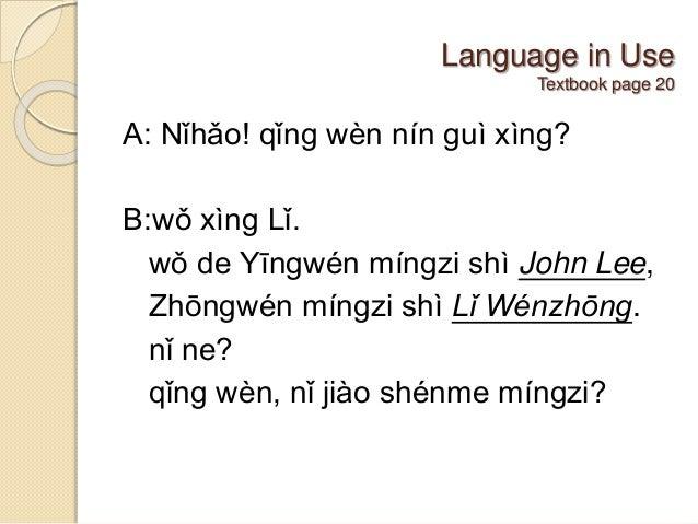 Language in Use Textbook page 20 A: Nǐhǎo! qǐng wèn nín guì xìng? B:wǒ xìng Lǐ. wǒ de Yīngwén míngzi shì John Lee, Zhōngwé...