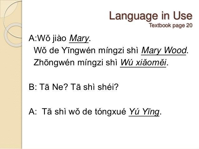 Language in Use Textbook page 20 A:Wǒ jiào Mary. Wǒ de Yīngwén míngzi shì Mary Wood. Zhōngwén míngzi shì Wú xiǎoměi. B: Tā...