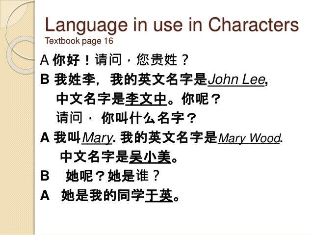 Language in use in Characters Textbook page 16 A 你好!请问,您贵姓? B 我姓李,我的英文名字是John Lee, 中文名字是李文中。你呢? 请问, 你叫什么名字? A 我叫Mary. 我的英文...