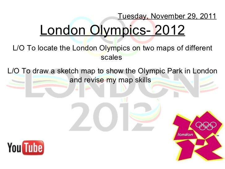London Olympics- 2012 Tuesday, November 29, 2011 L/O To locate the London Olympics on two maps of different scales  L/O To...