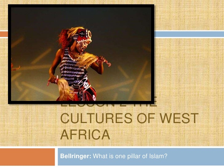 LESSON 2 THECULTURES OF WESTAFRICABellringer: What is one pillar of Islam?