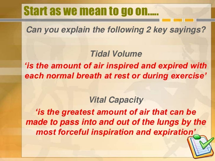 Start as we mean to go on.....Can you explain the following 2 key sayings?                Tidal Volume'is the amount of ai...