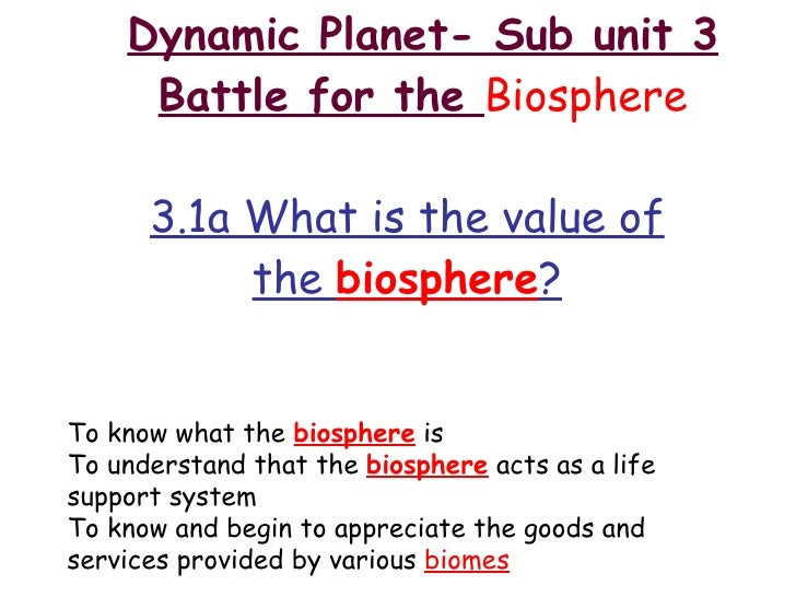 Dynamic Planet- Sub unit 3 Battle for the  Biosphere 3.1a What is the value of the  biosphere ? To know what the  biospher...