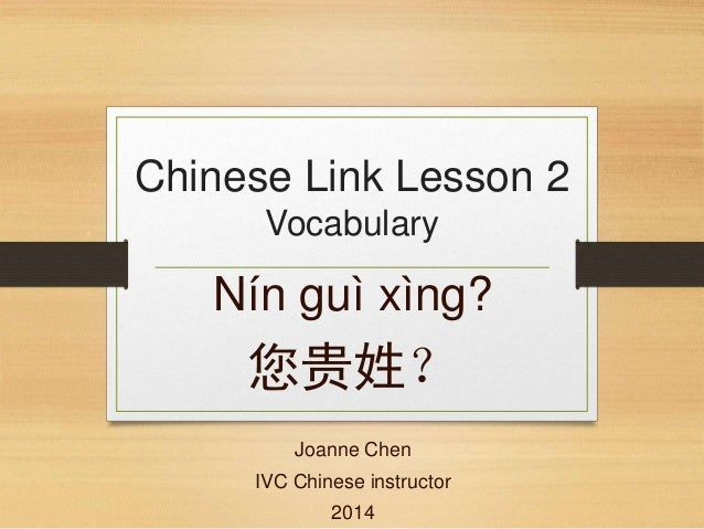 Chinese Link Lesson 2 Vocabulary Nín guì xìng? 您贵姓? Joanne Chen IVC Chinese instructor 2014