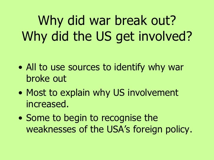 Why did war break out? Why did the US get involved? <ul><li>All to use sources to identify why war broke out </li></ul><ul...
