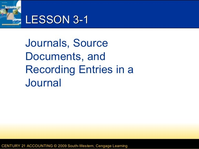 CENTURY 21 ACCOUNTING © 2009 South-Western, Cengage Learning LESSON 3-1LESSON 3-1 Journals, Source Documents, and Recordin...