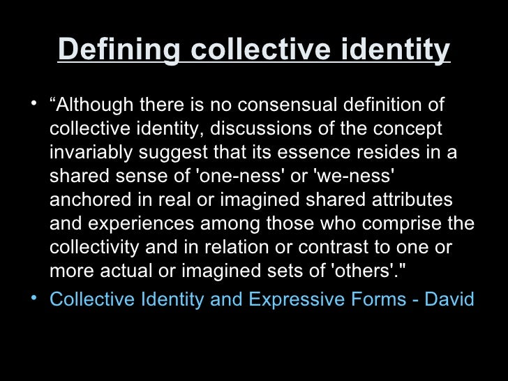 concept of collective identity The concept of collective identity has been used extensively by social movement scholars seeking to explain how social movements generate and sustain commitment and cohesion between actors over time despite its wide application, collective identity is a notoriously abstract concept.