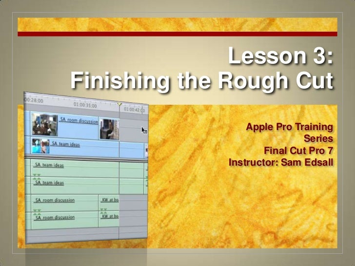 Lesson 3:Finishing the Rough Cut<br />Apple Pro Training Series<br />Final Cut Pro 7<br />Instructor: Sam Edsall<br />