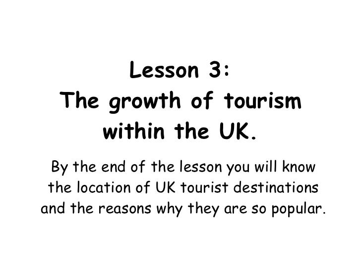Lesson 3: The growth of tourism within the UK. By the end of the lesson you will know the location of UK tourist destinati...