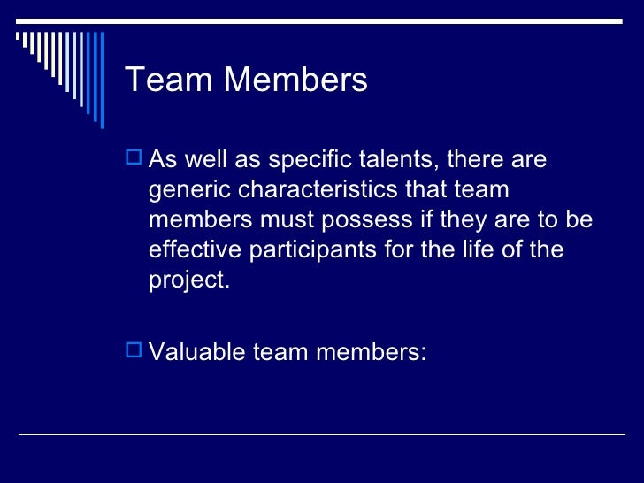 Team Members As well as specific talents, there are  generic characteristics that team  members must possess if they are ...