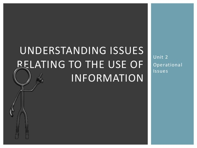 UNDERSTANDING ISSUES     Unit 2RELATING TO THE USE OF   Operational                         Issues         INFORMATION