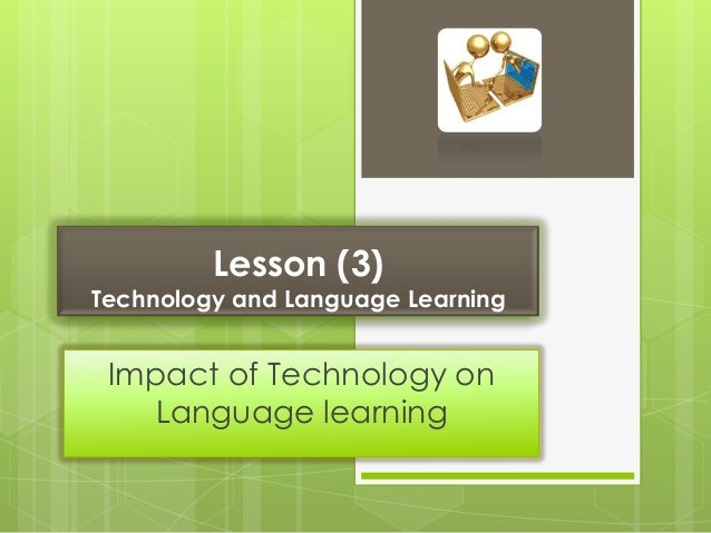 Lesson (3)Technology and Language Learning Impact of Technology on   Language learning