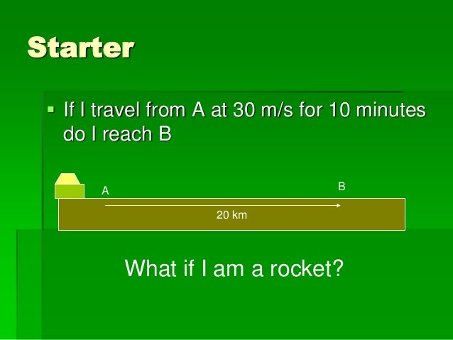 Starter  If I travel from A at 30 m/s for 10 minutes do I reach B 20 km A B What if I am a rocket?