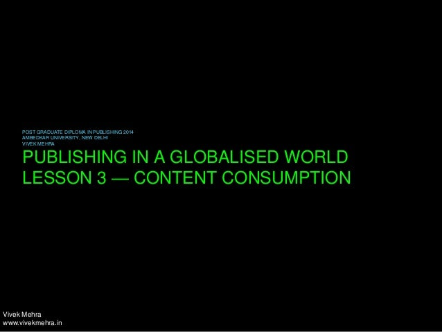 PUBLISHING IN A GLOBALISED WORLD LESSON 3 — CONTENT CONSUMPTION POST GRADUATE DIPLOMA IN PUBLISHING 2014 AMBEDKAR UNIVERSI...