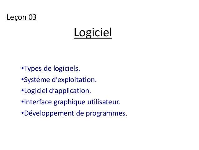 Logiciel  Leçon 03  •Types de logiciels.  •Système d'exploitation.  •Logiciel d'application.  •Interface graphique utilisa...