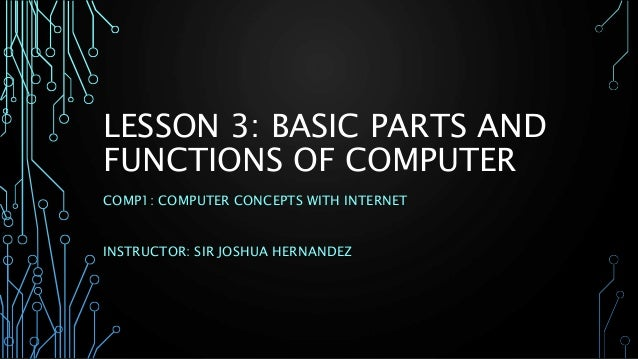 LESSON 3: BASIC PARTS AND  FUNCTIONS OF COMPUTER  COMP1: COMPUTER CONCEPTS WITH INTERNET  INSTRUCTOR: SIR JOSHUA HERNANDEZ