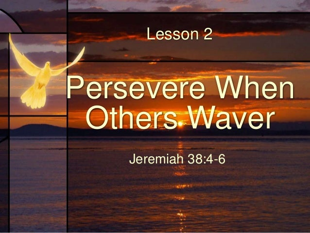 Persevere When Attacked Lesson Scripture: Jeremiah 38:4-6 Conduct an inductive study on these verses.