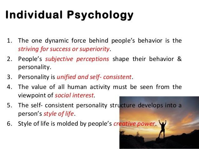 individual psychology Individual psychology, body of theories of the austrian psychiatrist alfred adler, who held that the main motives of human thought and behaviour are individual man's striving for superiority and power, partly in compensation for his feeling of inferiority every individual, in this view, is unique, and his personality.