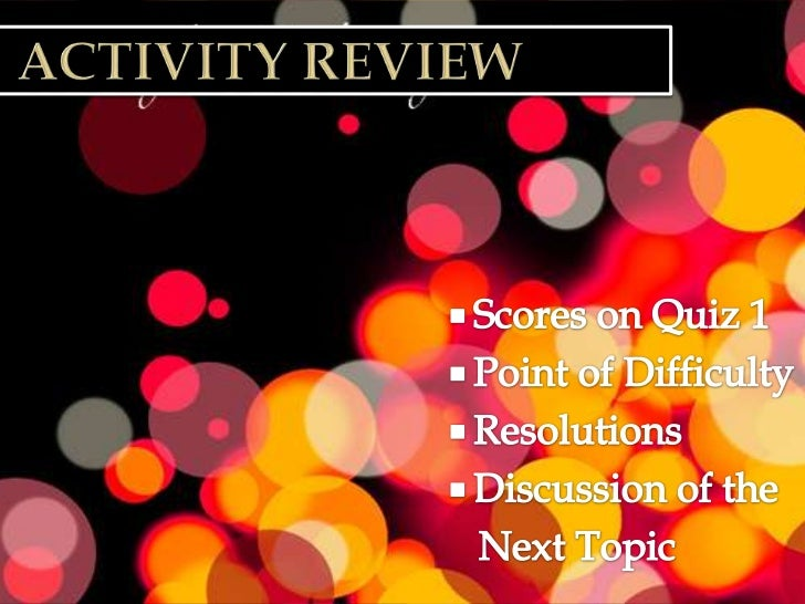 Activity review<br />Scores on Quiz 1<br />Point of Difficulty<br />Resolutions<br />Discussion of the<br />   Next Top...